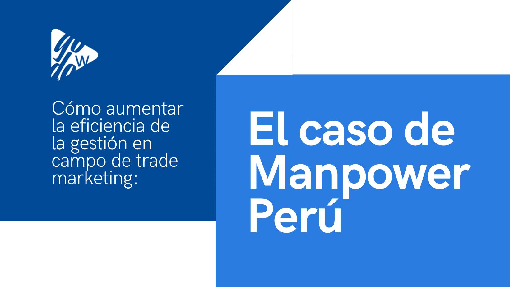 Cómo aumentar la eficiencia de la gestión en campo de trade marketing: el caso de Manpower Perú