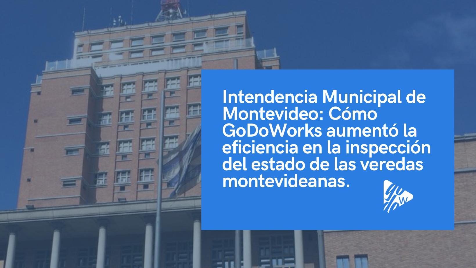 Intendencia Municipal de Montevideo: Cómo GoDoWorks aumentó la  eficiencia en la inspección del estado de las veredas montevideanas