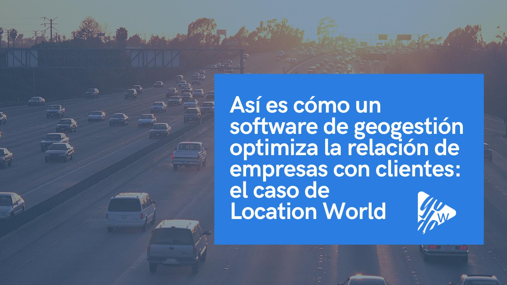 Así es cómo un software de geogestión optimiza la relación de empresas con clientes: el caso de Location World