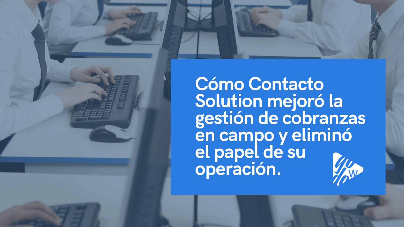Cómo Contacto Solution mejoró la gestión de cobranzas en campo y eliminó el papel de su operación