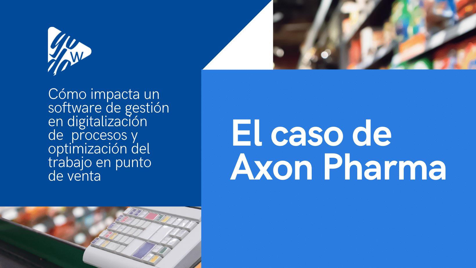 Cómo impacta un software de gestión en la digitalización de los procesos y optimización del trabajo en punto de venta: el caso de Axon Pharma